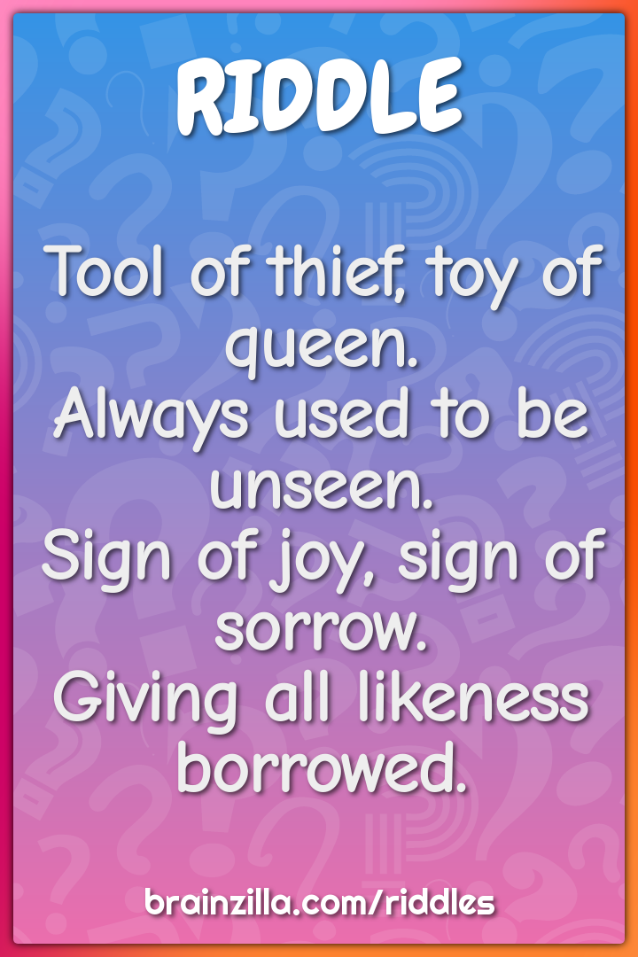 Tool of thief, toy of queen.  Always used to be unseen.  Sign of joy,...