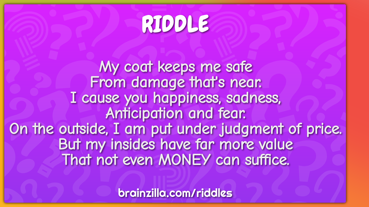 My coat keeps me safe  From damage that's near.  I cause you...