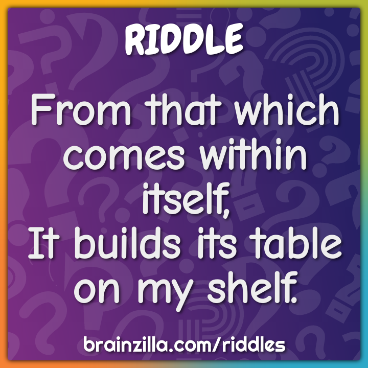 From that which comes within itself,It builds its table on my shelf.