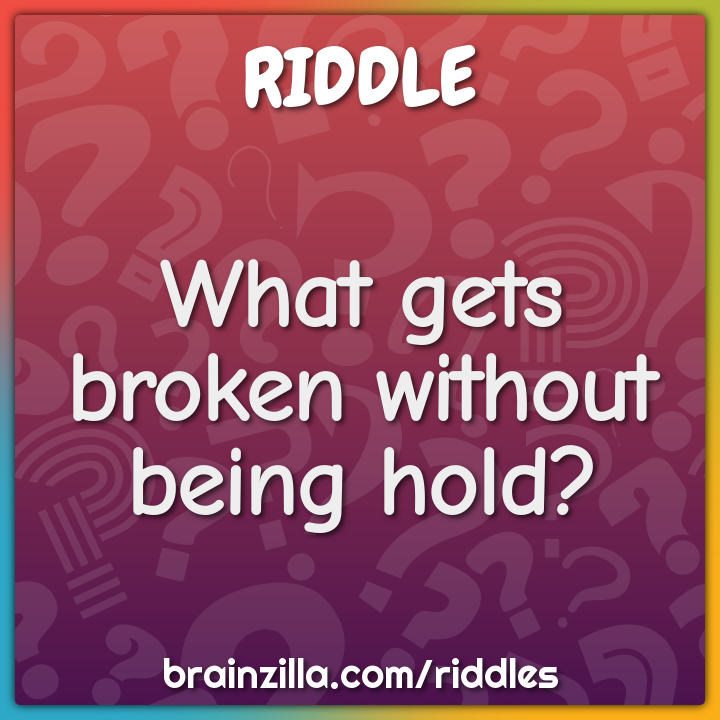 What gets broken without being hold?