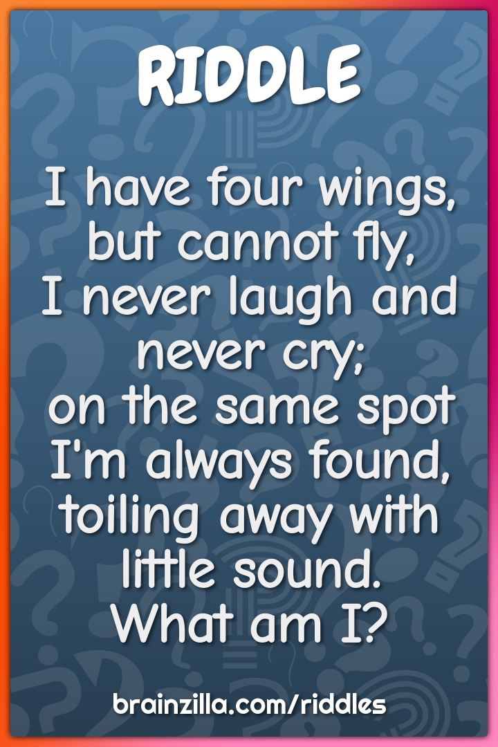 I have four wings, but cannot fly,  I never laugh and never cry;  on...