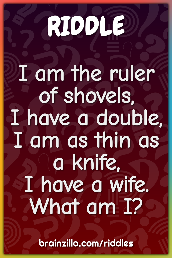 I am the ruler of shovels, I have a double,  I am as thin as a knife,...