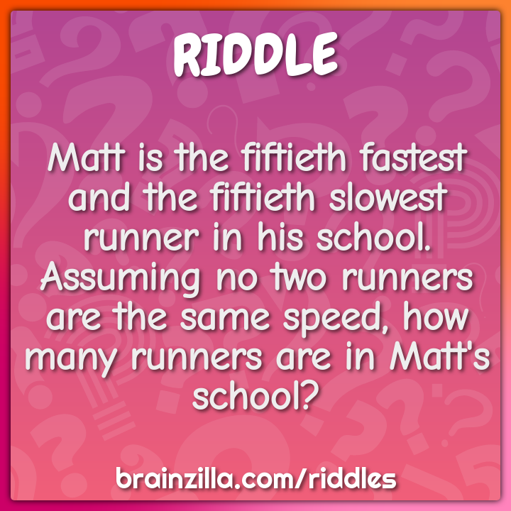 Matt is the fiftieth fastest and the fiftieth slowest runner in his...