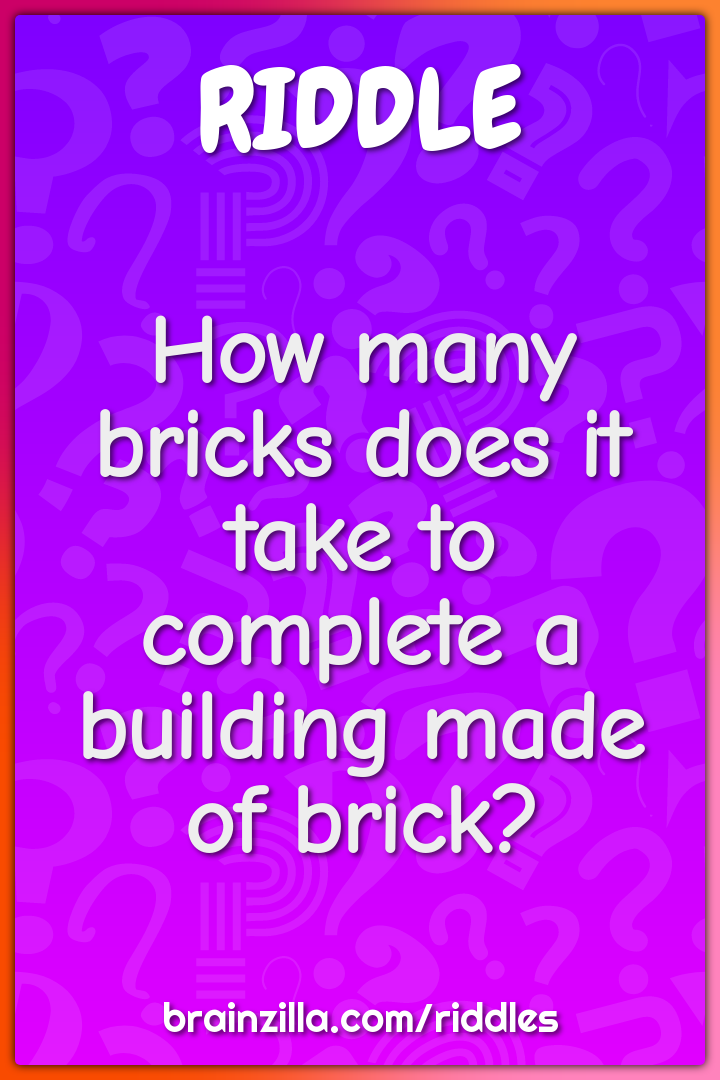 How many bricks does it take to complete a building made of brick? - Riddle  & Answer - Brainzilla