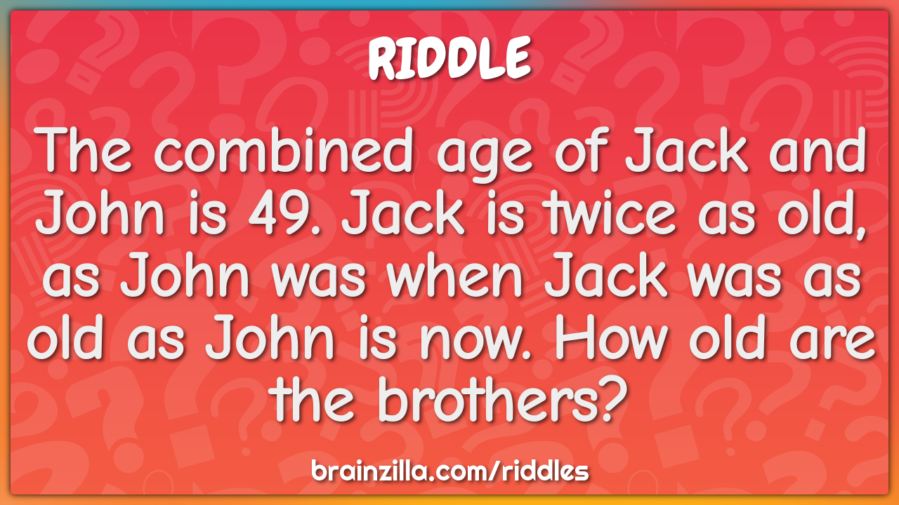 The combined age of Jack and John is 49. Jack is twice as old, as John...