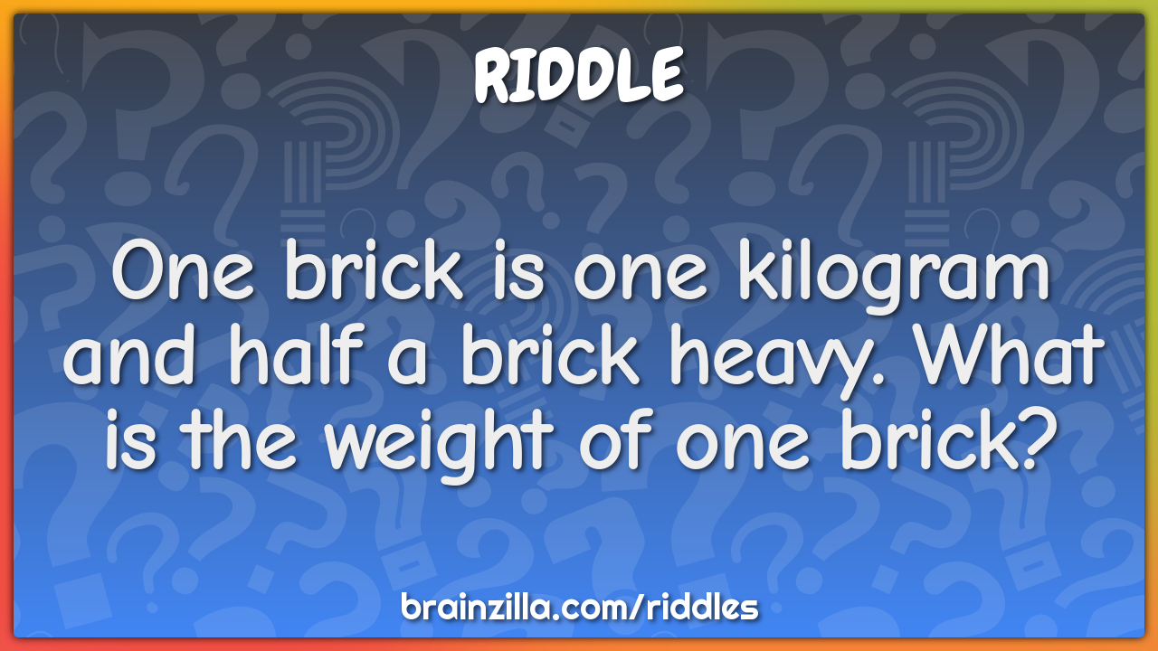 One brick is one kilogram and half a brick heavy. What is the weight...