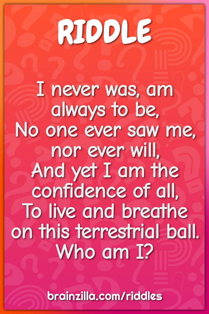 I never was, am always to be,  No one ever saw me, nor ever will,  And...