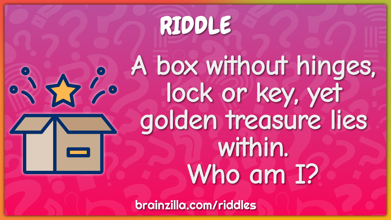 A box without hinges, lock or key, yet golden treasure lies within....