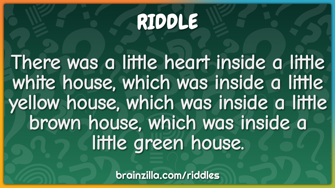 There was a little heart inside a little white house, which was inside...