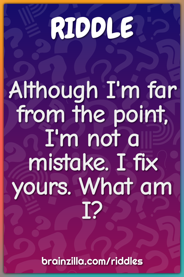 Although I'm far from the point, I'm not a mistake. I fix yours. What...