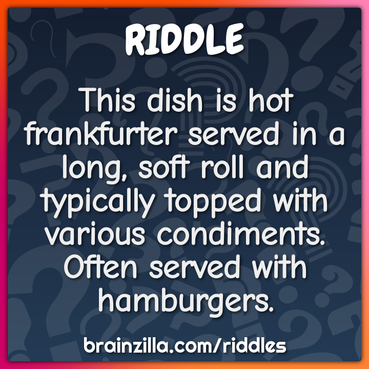This dish is hot frankfurter served in a long, soft roll and typically...