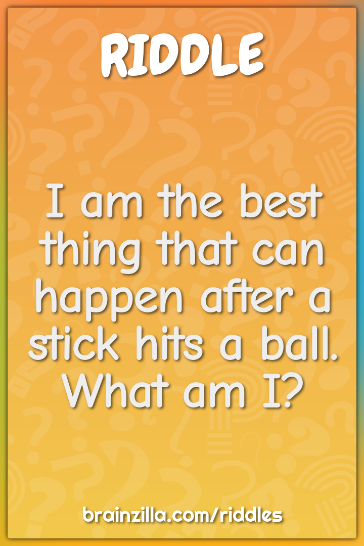 I am the best thing that can happen after a stick hits a ball. What am...