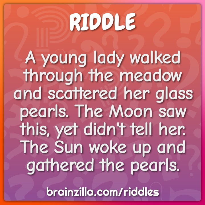 A young lady walked through the meadow and scattered her glass pearls....