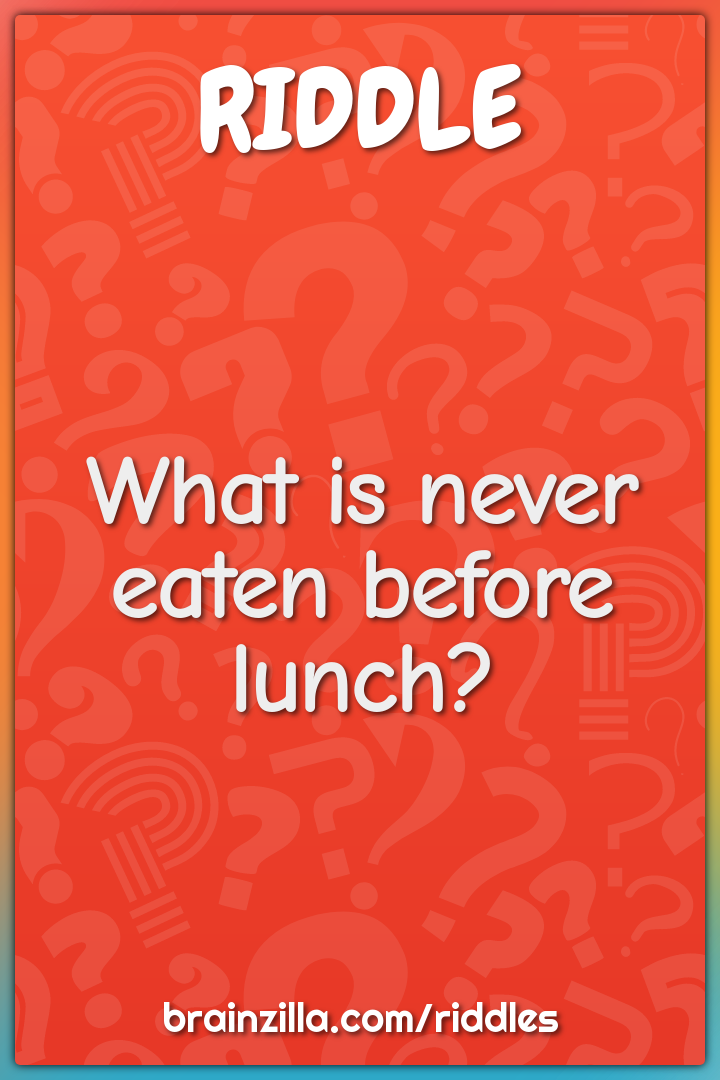 What is never eaten before lunch?