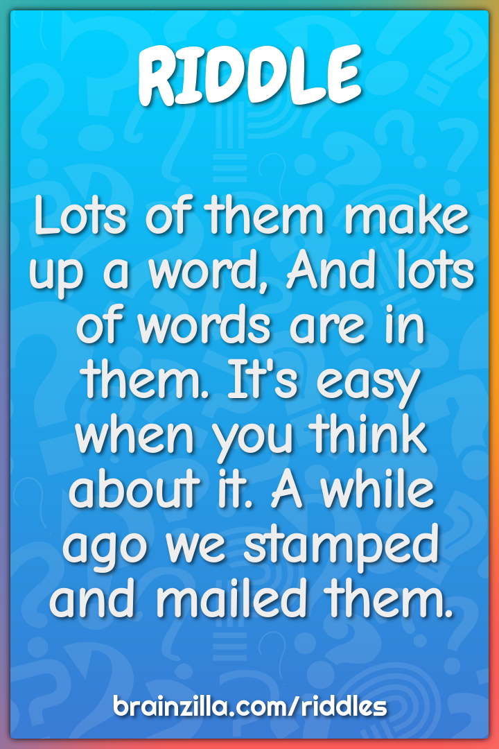 Lots of them make up a word, And lots of words are in them. It's easy...