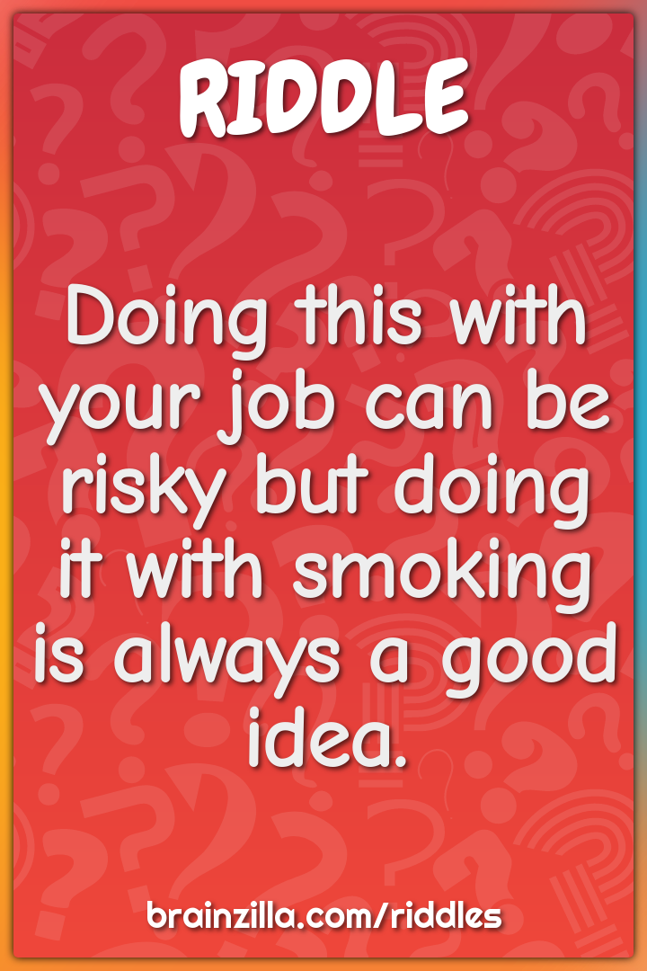 Doing this with your job can be risky but doing it with smoking is...