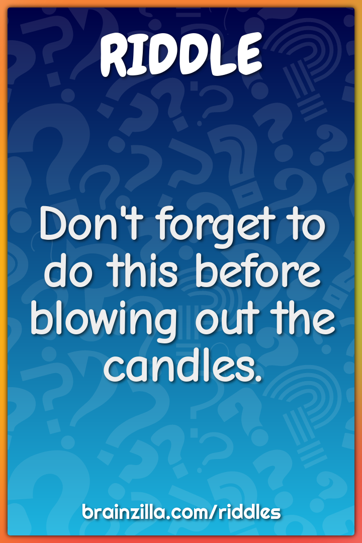 Don't forget to do this before blowing out the candles.