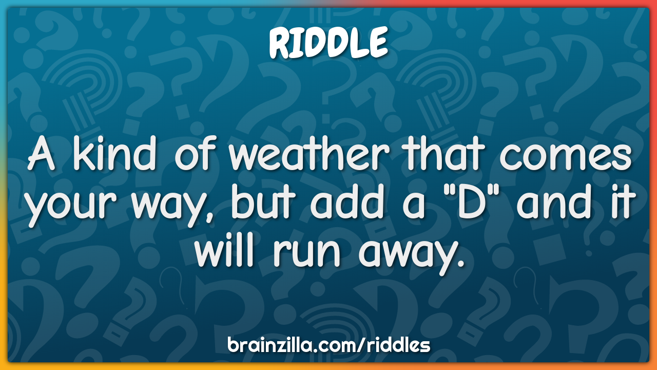 "A kind of weather that comes your way, but add a ""D"" and it will run..."