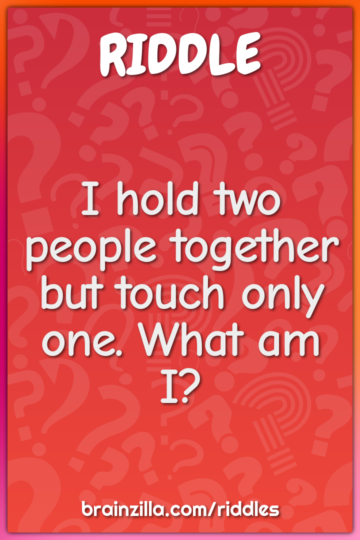 I hold two people together but touch only one. What am I?