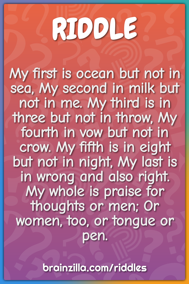 My first is ocean but not in sea, My second in milk but not in me. My...