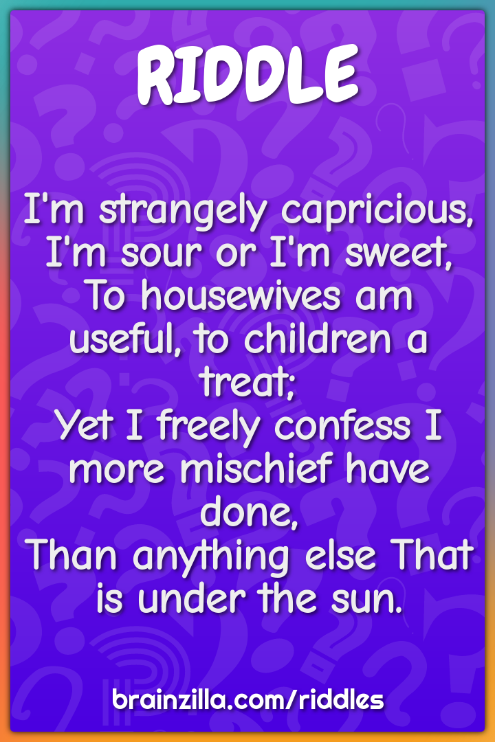 I'm strangely capricious, I'm sour or I'm sweet,  To housewives am...