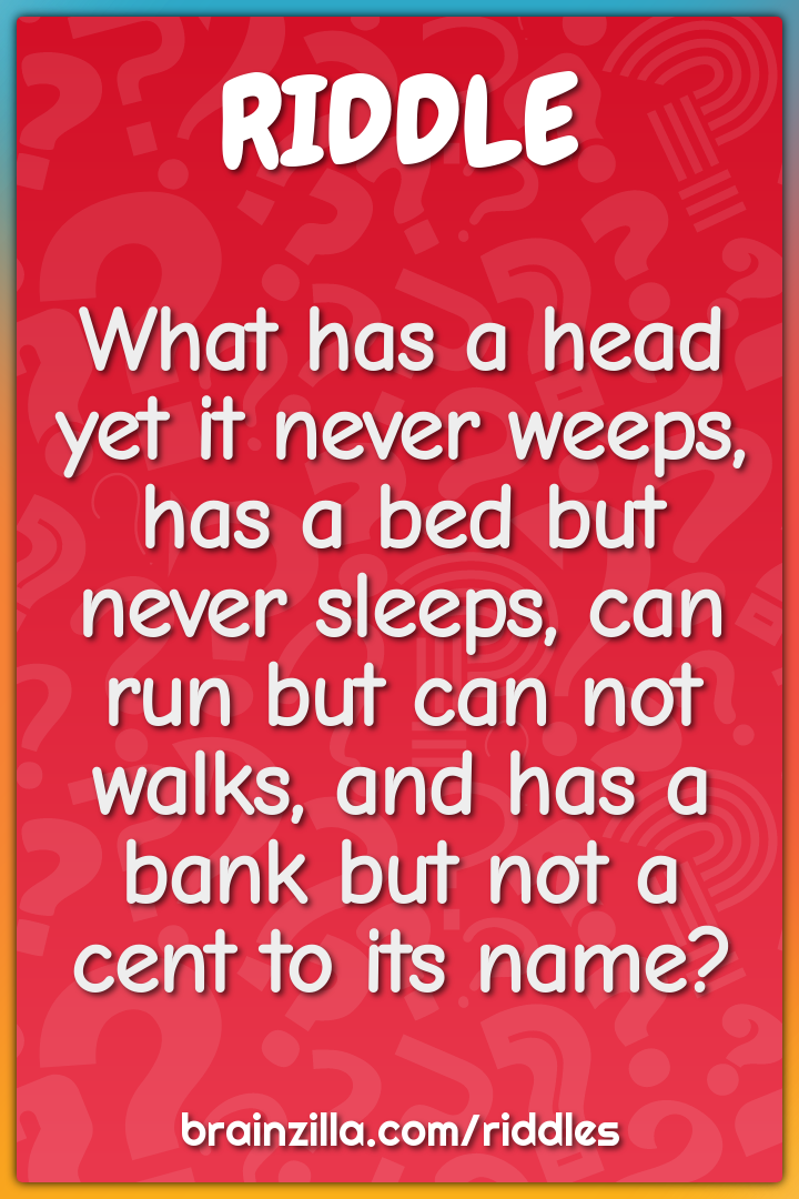 What has a head yet it never weeps, has a bed but never sleeps, can...