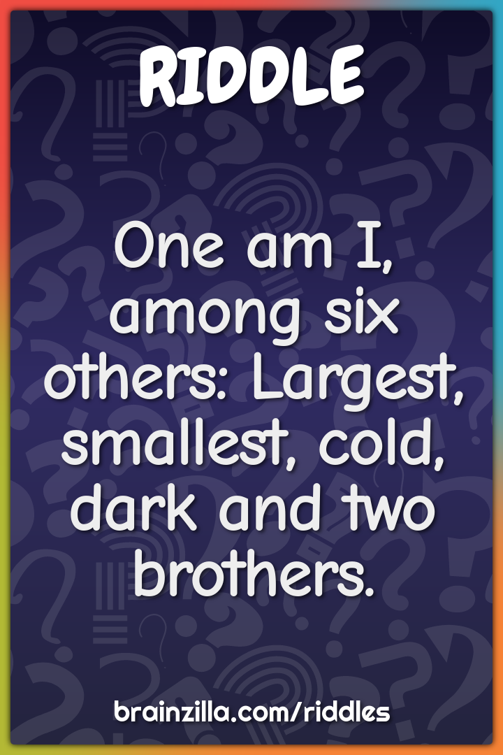 One am I, among six others: Largest, smallest, cold, dark and two...