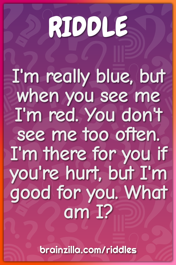 I'm really blue, but when you see me I'm red. You don't see me too...