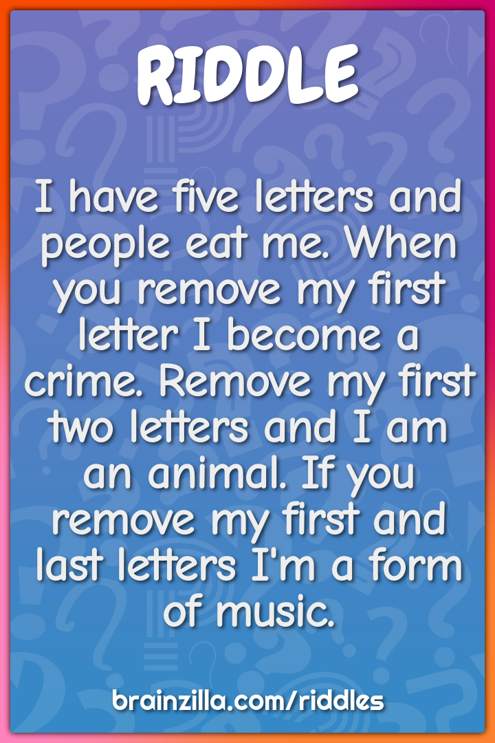 I have five letters and people eat me. When you remove my first letter...