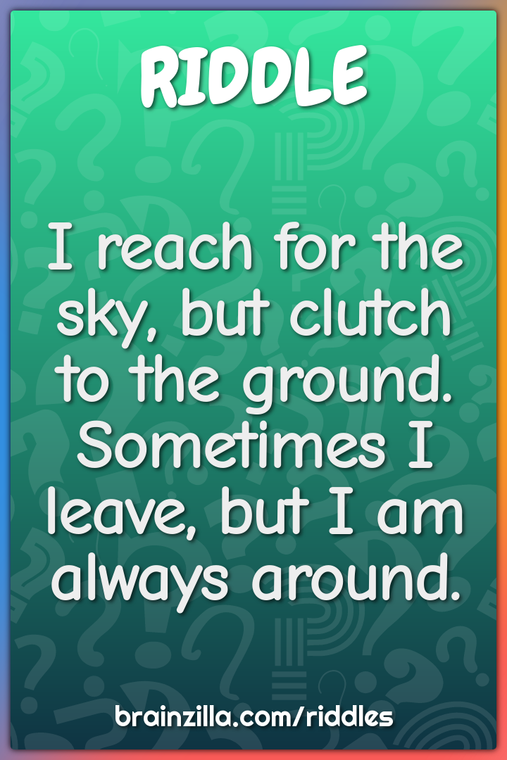 I reach for the sky, but clutch to the ground. Sometimes I leave, but...