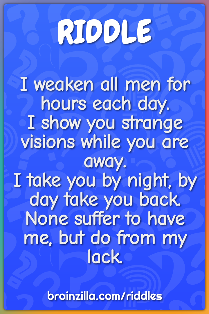 I weaken all men for hours each day.  I show you strange visions while...