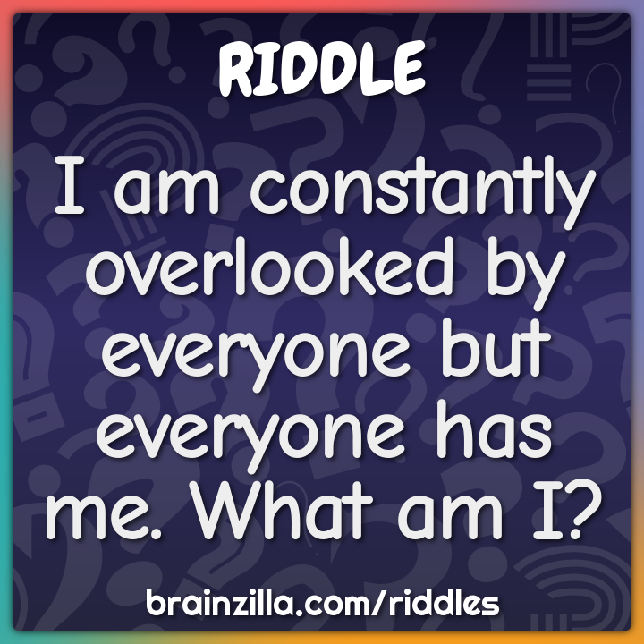 I am constantly overlooked by everyone but everyone has me. What am I?