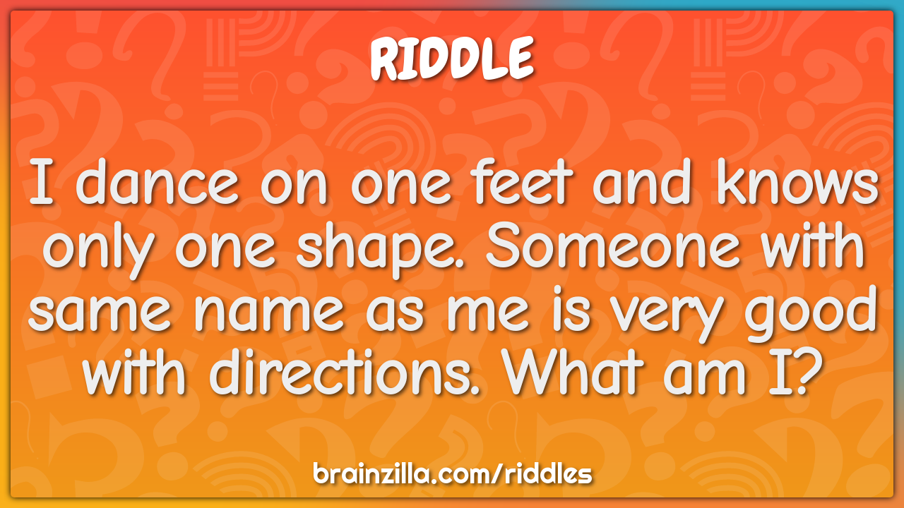 I dance on one feet and knows only one shape. Someone with same name...