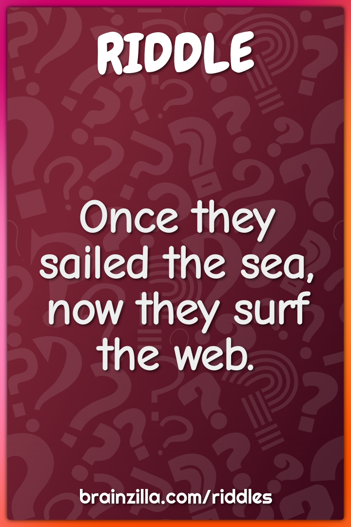 Once they sailed the sea, now they surf the web.