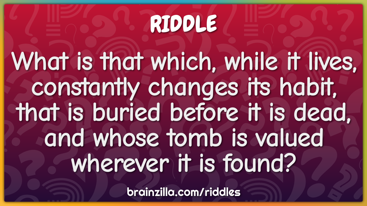 What is that which, while it lives, constantly changes its habit, that...