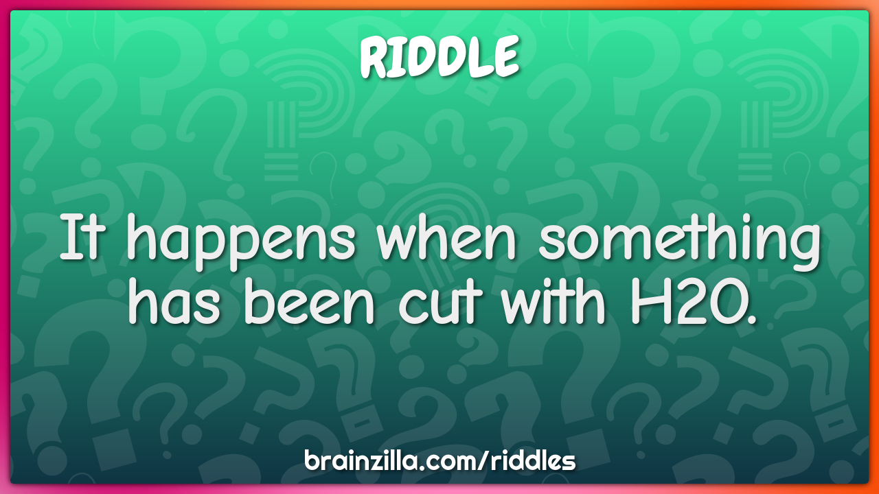 It happens when something has been cut with H2O.